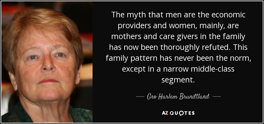 The myth that men are the economic providers and women, mainly, are mothers and care givers in the family has now been thoroughly refuted. This family pattern has never been the norm, except in a narrow middle-class segment. - Gro Harlem Brundtland