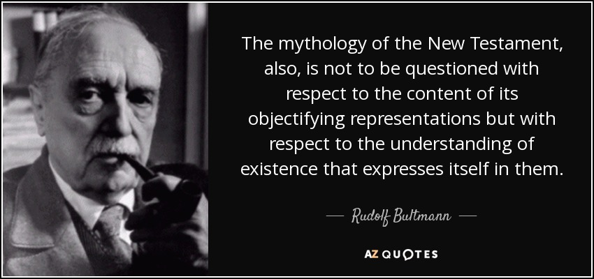 The mythology of the New Testament, also, is not to be questioned with respect to the content of its objectifying representations but with respect to the understanding of existence that expresses itself in them. - Rudolf Bultmann
