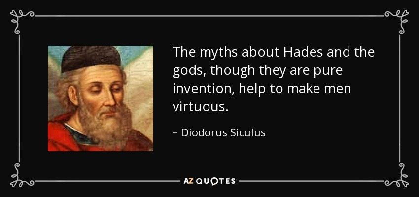 The myths about Hades and the gods, though they are pure invention, help to make men virtuous. - Diodorus Siculus