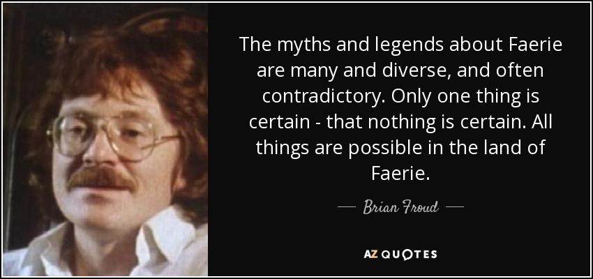 The myths and legends about Faerie are many and diverse, and often contradictory. Only one thing is certain - that nothing is certain. All things are possible in the land of Faerie. - Brian Froud