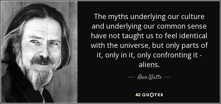 The myths underlying our culture and underlying our common sense have not taught us to feel identical with the universe, but only parts of it, only in it, only confronting it - aliens. - Alan Watts