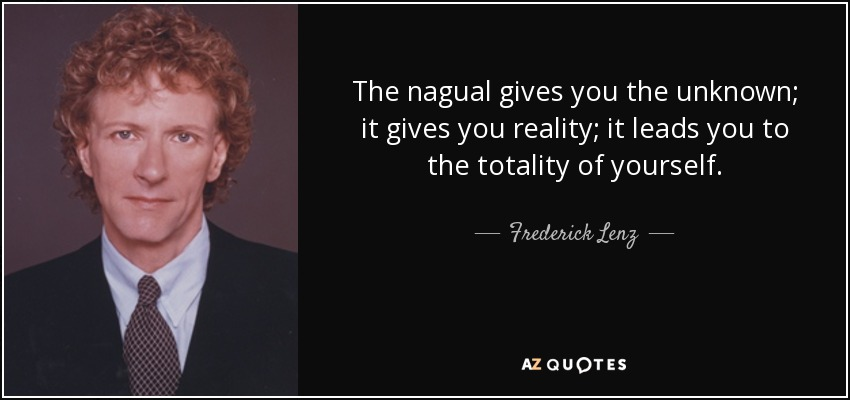 The nagual gives you the unknown; it gives you reality; it leads you to the totality of yourself. - Frederick Lenz