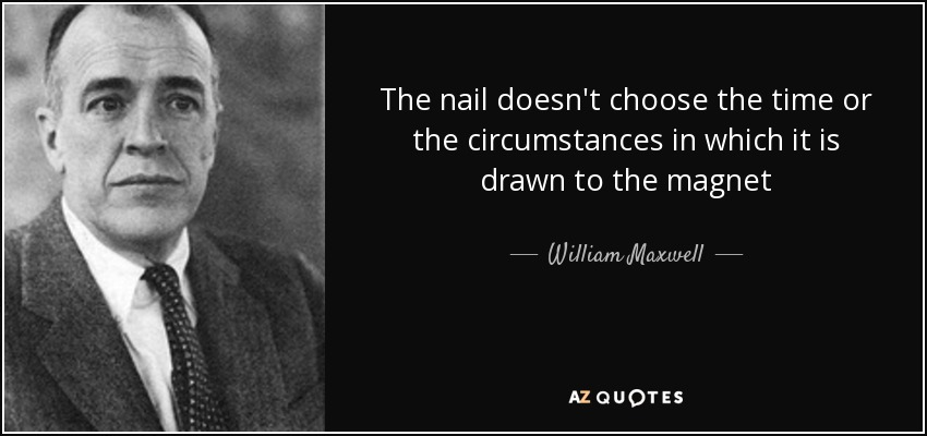 The nail doesn't choose the time or the circumstances in which it is drawn to the magnet - William Maxwell
