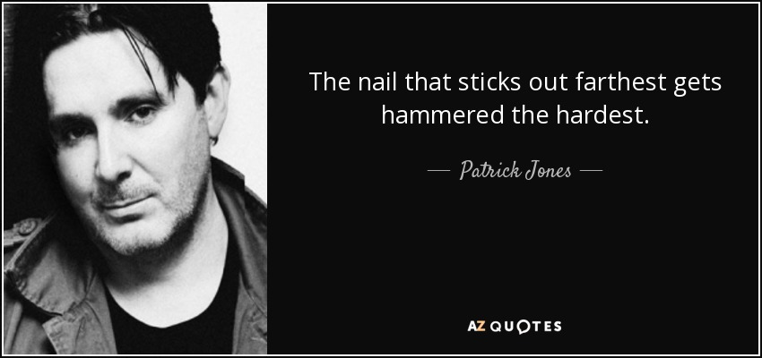 The nail that sticks out farthest gets hammered the hardest. - Patrick Jones