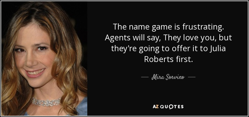The name game is frustrating. Agents will say, They love you, but they're going to offer it to Julia Roberts first. - Mira Sorvino