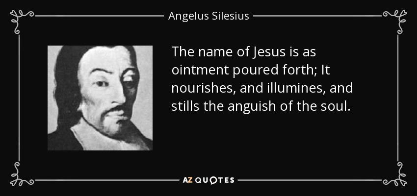 The name of Jesus is as ointment poured forth; It nourishes, and illumines, and stills the anguish of the soul. - Angelus Silesius
