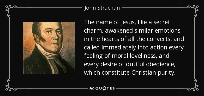 The name of Jesus, like a secret charm, awakened similar emotions in the hearts of all the converts, and called immediately into action every feeling of moral loveliness, and every desire of dutiful obedience, which constitute Christian purity. - John Strachan