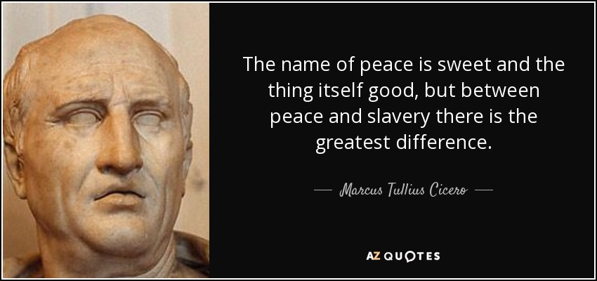 The name of peace is sweet and the thing itself good, but between peace and slavery there is the greatest difference. - Marcus Tullius Cicero