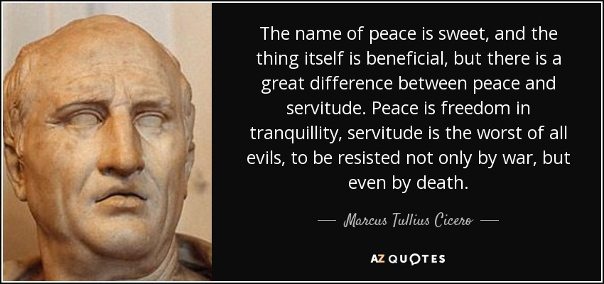 The name of peace is sweet, and the thing itself is beneficial, but there is a great difference between peace and servitude. Peace is freedom in tranquillity, servitude is the worst of all evils, to be resisted not only by war, but even by death. - Marcus Tullius Cicero