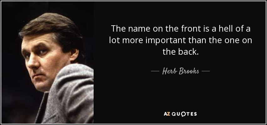 The name on the front is a hell of a lot more important than the one on the back. - Herb Brooks