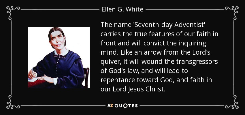 The name 'Seventh-day Adventist' carries the true features of our faith in front and will convict the inquiring mind. Like an arrow from the Lord's quiver, it will wound the transgressors of God's law, and will lead to repentance toward God, and faith in our Lord Jesus Christ. - Ellen G. White