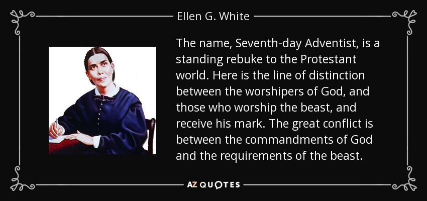 The name, Seventh-day Adventist, is a standing rebuke to the Protestant world. Here is the line of distinction between the worshipers of God, and those who worship the beast, and receive his mark. The great conflict is between the commandments of God and the requirements of the beast. - Ellen G. White