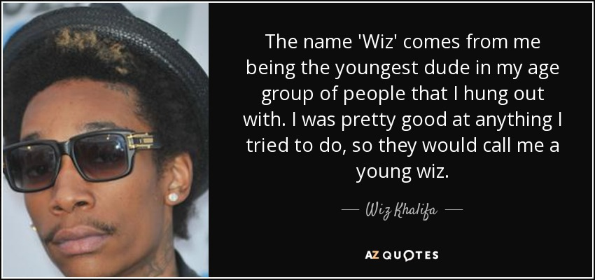 Wiz Khalifa quote: The name 'Wiz' comes from me being the