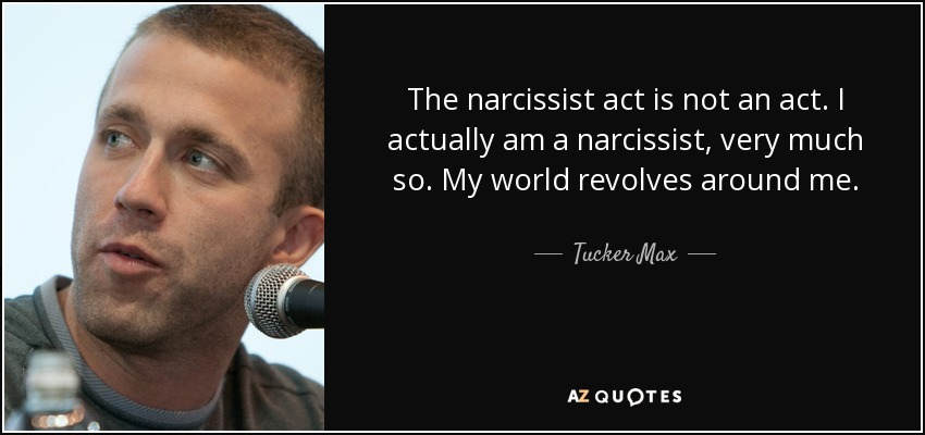 The narcissist act is not an act. I actually am a narcissist, very much so. My world revolves around me. - Tucker Max