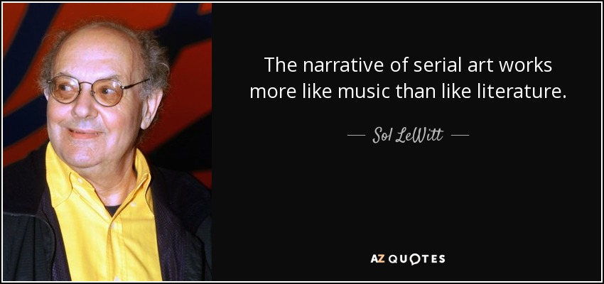 The narrative of serial art works more like music than like literature. - Sol LeWitt