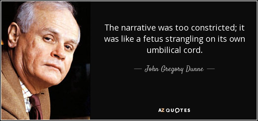 The narrative was too constricted; it was like a fetus strangling on its own umbilical cord. - John Gregory Dunne