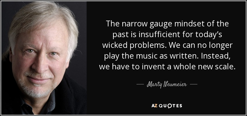 The narrow gauge mindset of the past is insufficient for today's wicked problems. We can no longer play the music as written. Instead, we have to invent a whole new scale. - Marty Neumeier