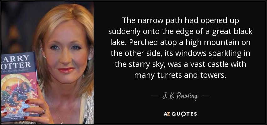 The narrow path had opened up suddenly onto the edge of a great black lake. Perched atop a high mountain on the other side, its windows sparkling in the starry sky, was a vast castle with many turrets and towers. - J. K. Rowling