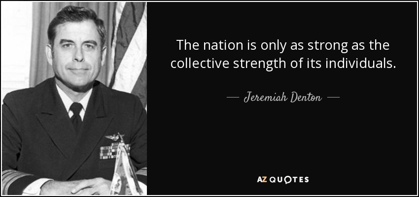 The nation is only as strong as the collective strength of its individuals. - Jeremiah Denton