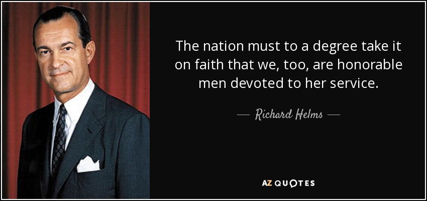 The nation must to a degree take it on faith that we, too, are honorable men devoted to her service. - Richard Helms