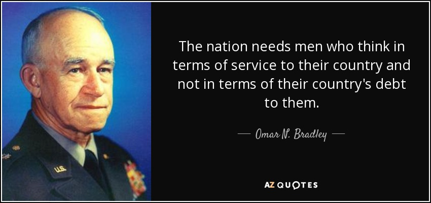 The nation needs men who think in terms of service to their country and not in terms of their country's debt to them. - Omar N. Bradley