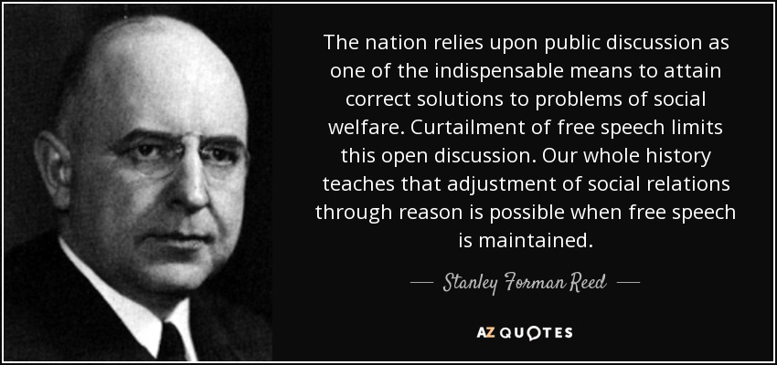 The nation relies upon public discussion as one of the indispensable means to attain correct solutions to problems of social welfare. Curtailment of free speech limits this open discussion. Our whole history teaches that adjustment of social relations through reason is possible when free speech is maintained. - Stanley Forman Reed
