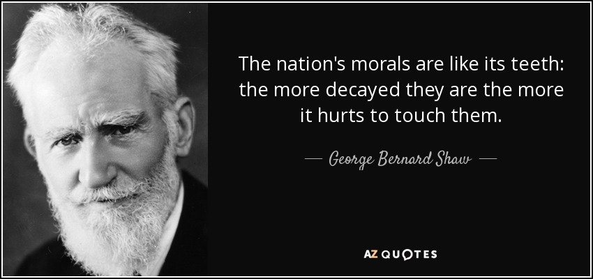 The nation's morals are like its teeth: the more decayed they are the more it hurts to touch them. - George Bernard Shaw