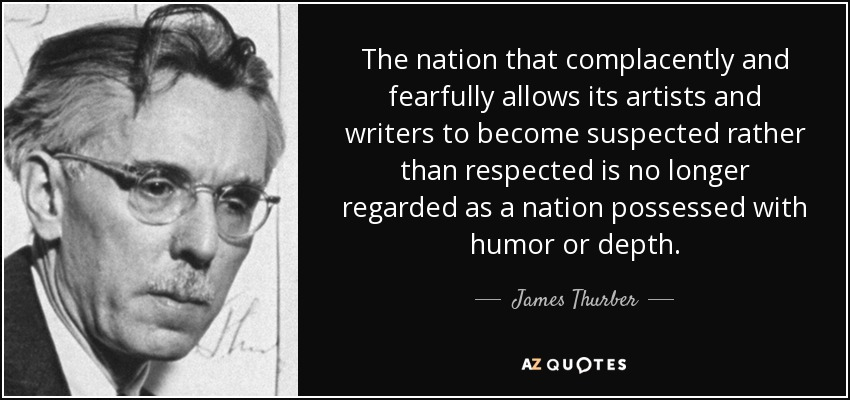 The nation that complacently and fearfully allows its artists and writers to become suspected rather than respected is no longer regarded as a nation possessed with humor or depth. - James Thurber