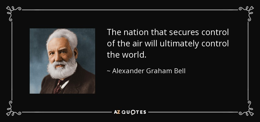The nation that secures control of the air will ultimately control the world. - Alexander Graham Bell