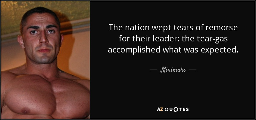 The nation wept tears of remorse for their leader: the tear-gas accomplished what was expected. - Minimaks
