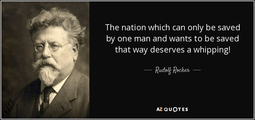 The nation which can only be saved by one man and wants to be saved that way deserves a whipping! - Rudolf Rocker