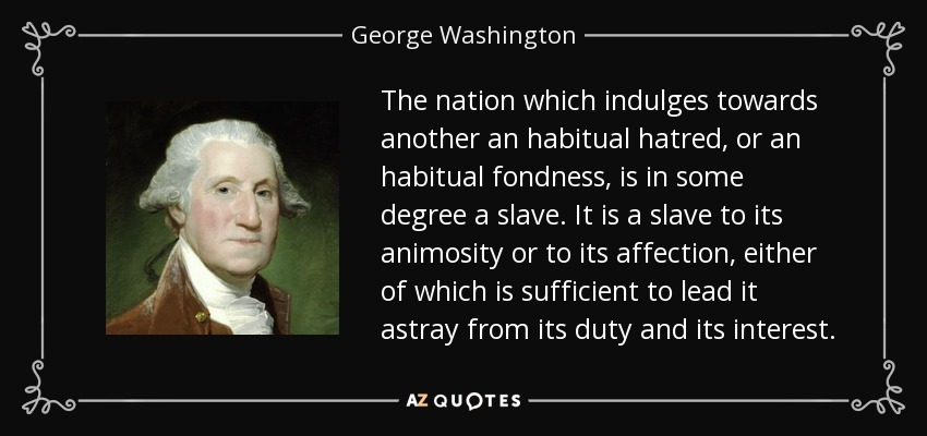 The nation which indulges towards another an habitual hatred, or an habitual fondness, is in some degree a slave. It is a slave to its animosity or to its affection, either of which is sufficient to lead it astray from its duty and its interest. - George Washington