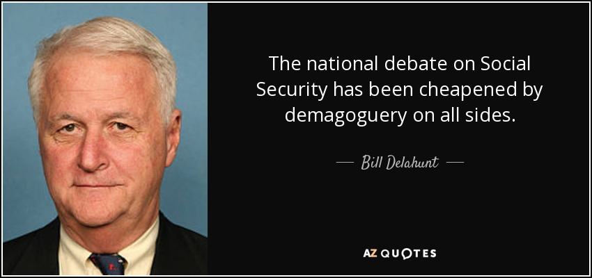 The national debate on Social Security has been cheapened by demagoguery on all sides. - Bill Delahunt