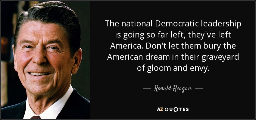 The national Democratic leadership is going so far left, they've left America. Don't let them bury the American dream in their graveyard of gloom and envy. - Ronald Reagan