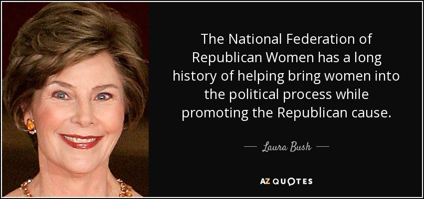 The National Federation of Republican Women has a long history of helping bring women into the political process while promoting the Republican cause. - Laura Bush