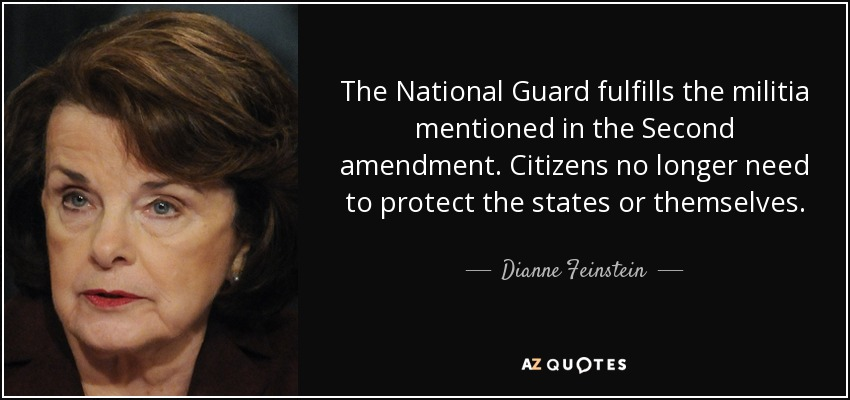 The National Guard fulfills the militia mentioned in the Second amendment. Citizens no longer need to protect the states or themselves. - Dianne Feinstein