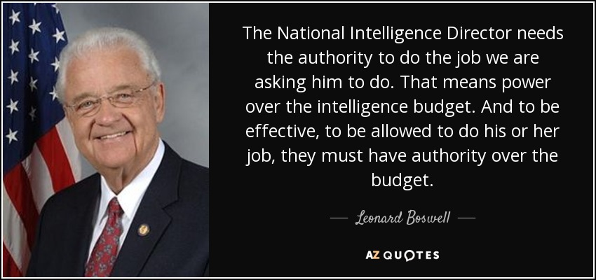 The National Intelligence Director needs the authority to do the job we are asking him to do. That means power over the intelligence budget. And to be effective, to be allowed to do his or her job, they must have authority over the budget. - Leonard Boswell