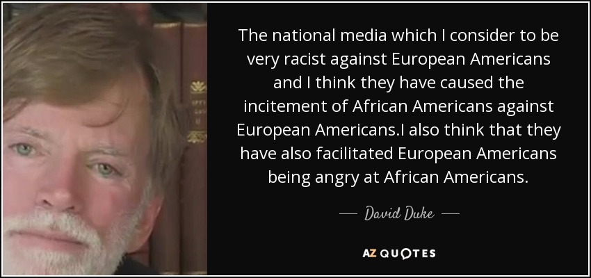 The national media which I consider to be very racist against European Americans and I think they have caused the incitement of African Americans against European Americans.I also think that they have also facilitated European Americans being angry at African Americans. - David Duke