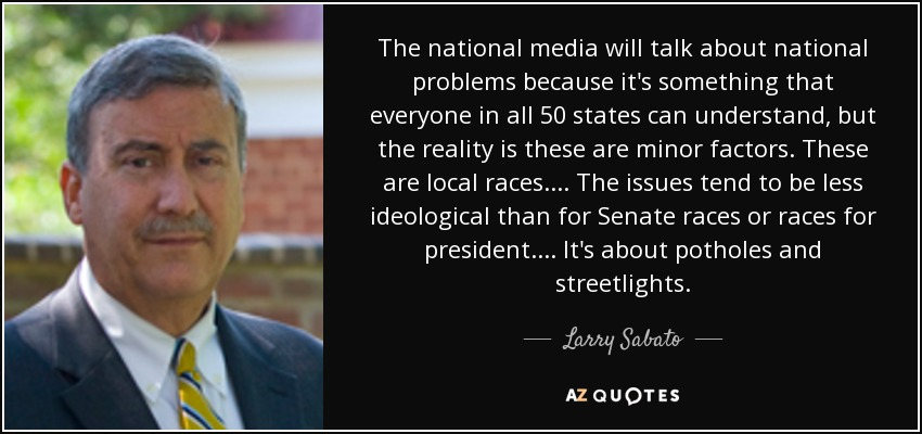 The national media will talk about national problems because it's something that everyone in all 50 states can understand, but the reality is these are minor factors. These are local races. ... The issues tend to be less ideological than for Senate races or races for president. ... It's about potholes and streetlights. - Larry Sabato