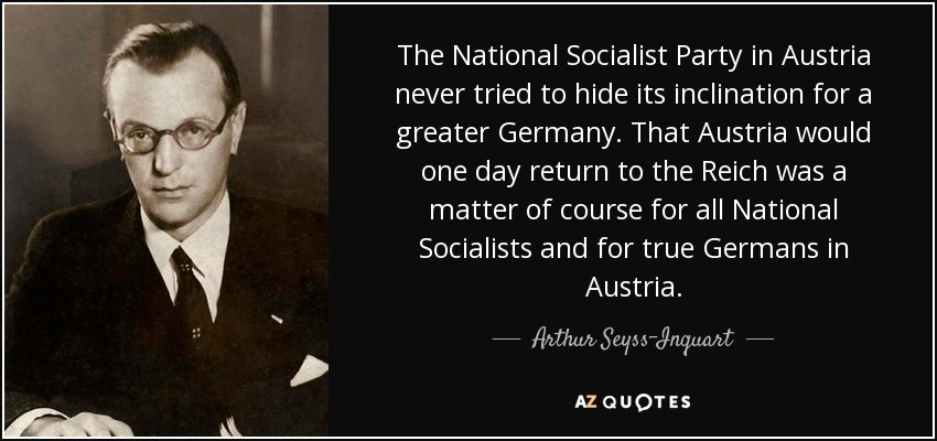 The National Socialist Party in Austria never tried to hide its inclination for a greater Germany. That Austria would one day return to the Reich was a matter of course for all National Socialists and for true Germans in Austria. - Arthur Seyss-Inquart