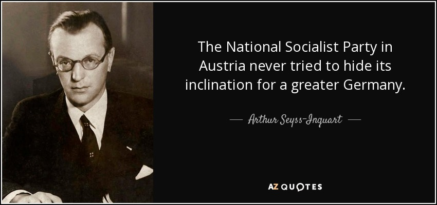 The National Socialist Party in Austria never tried to hide its inclination for a greater Germany. - Arthur Seyss-Inquart