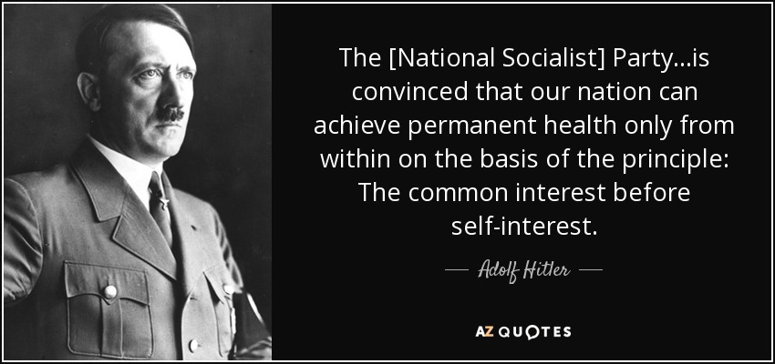 The [National Socialist] Party...is convinced that our nation can achieve permanent health only from within on the basis of the principle: The common interest before self-interest. - Adolf Hitler