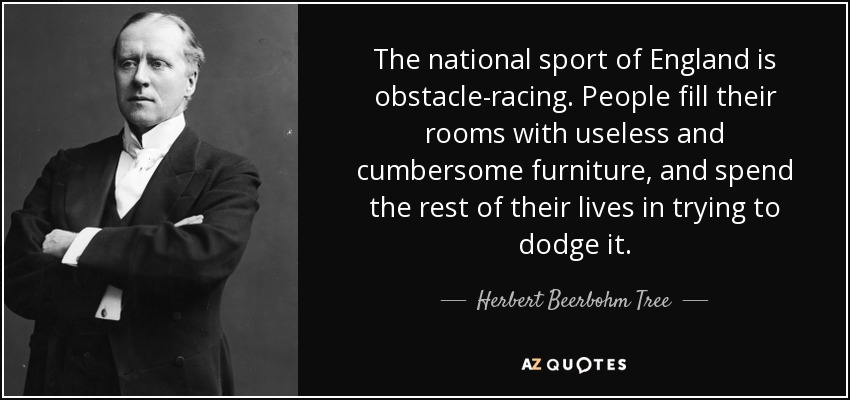 The national sport of England is obstacle-racing. People fill their rooms with useless and cumbersome furniture, and spend the rest of their lives in trying to dodge it. - Herbert Beerbohm Tree