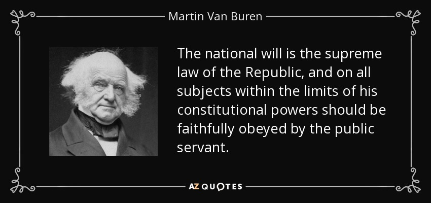 The national will is the supreme law of the Republic, and on all subjects within the limits of his constitutional powers should be faithfully obeyed by the public servant. - Martin Van Buren