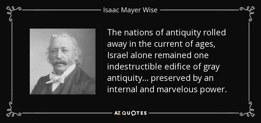 The nations of antiquity rolled away in the current of ages, Israel alone remained one indestructible edifice of gray antiquity... preserved by an internal and marvelous power. - Isaac Mayer Wise