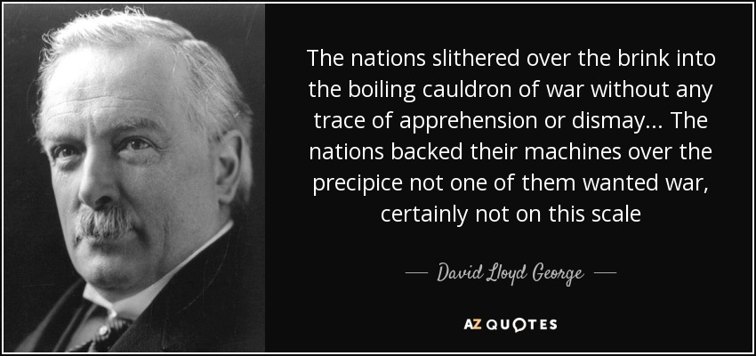 The nations slithered over the brink into the boiling cauldron of war without any trace of apprehension or dismay... The nations backed their machines over the precipice not one of them wanted war, certainly not on this scale - David Lloyd George
