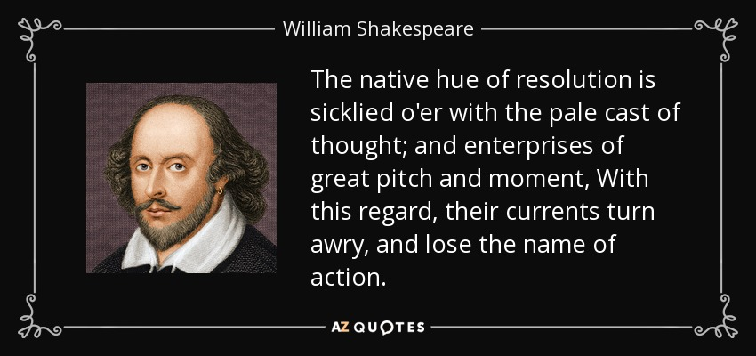 The native hue of resolution is sicklied o'er with the pale cast of thought; and enterprises of great pitch and moment, With this regard, their currents turn awry, and lose the name of action. - William Shakespeare
