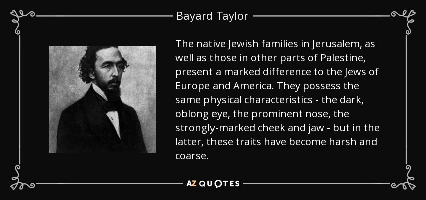 The native Jewish families in Jerusalem, as well as those in other parts of Palestine, present a marked difference to the Jews of Europe and America. They possess the same physical characteristics - the dark, oblong eye, the prominent nose, the strongly-marked cheek and jaw - but in the latter, these traits have become harsh and coarse. - Bayard Taylor