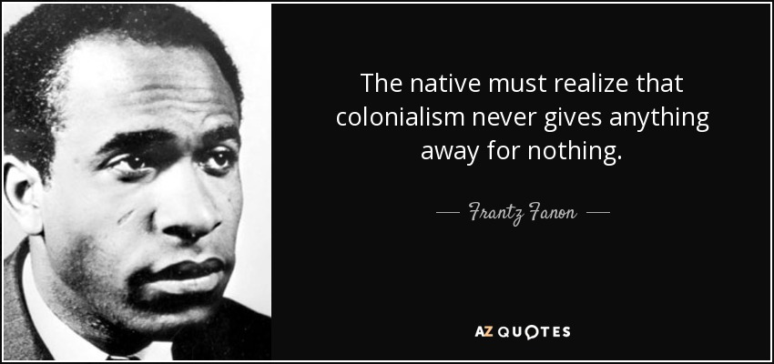The native must realize that colonialism never gives anything away for nothing. - Frantz Fanon