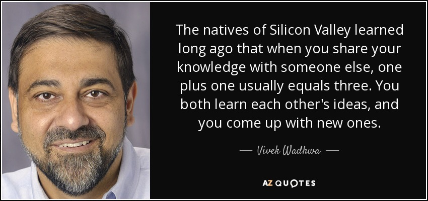 The natives of Silicon Valley learned long ago that when you share your knowledge with someone else, one plus one usually equals three. You both learn each other's ideas, and you come up with new ones. - Vivek Wadhwa